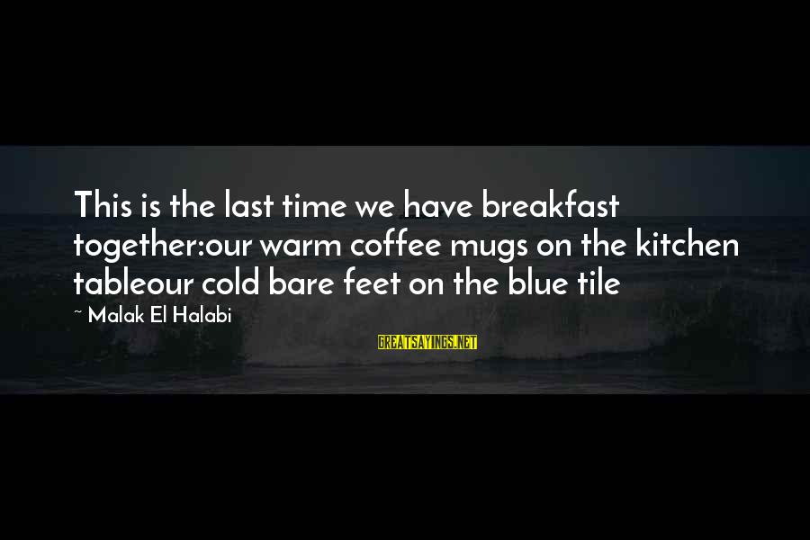 Bare Feet Sayings By Malak El Halabi: This is the last time we have breakfast together:our warm coffee mugs on the kitchen