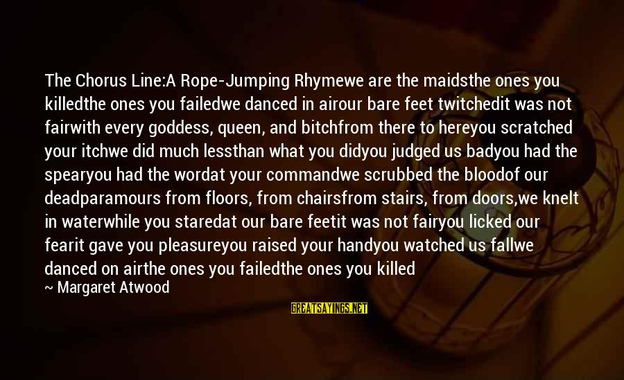 Bare Feet Sayings By Margaret Atwood: The Chorus Line:A Rope-Jumping Rhymewe are the maidsthe ones you killedthe ones you failedwe danced