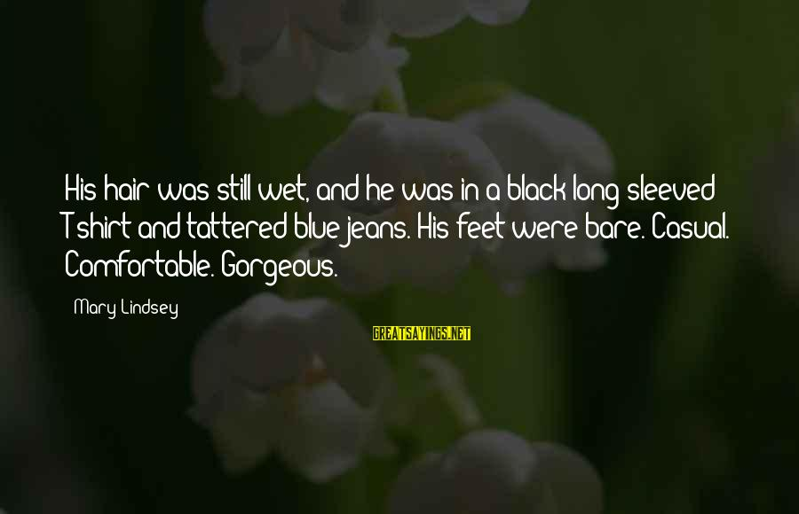 Bare Feet Sayings By Mary Lindsey: His hair was still wet, and he was in a black long-sleeved T-shirt and tattered