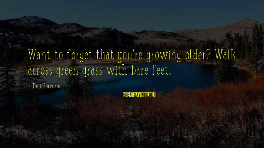 Bare Feet Sayings By Toni Sorenson: Want to forget that you're growing older? Walk across green grass with bare feet.