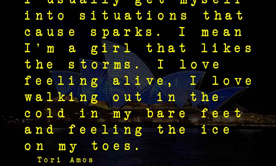 Bare Feet Sayings By Tori Amos: I usually get myself into situations that cause sparks. I mean I'm a girl that
