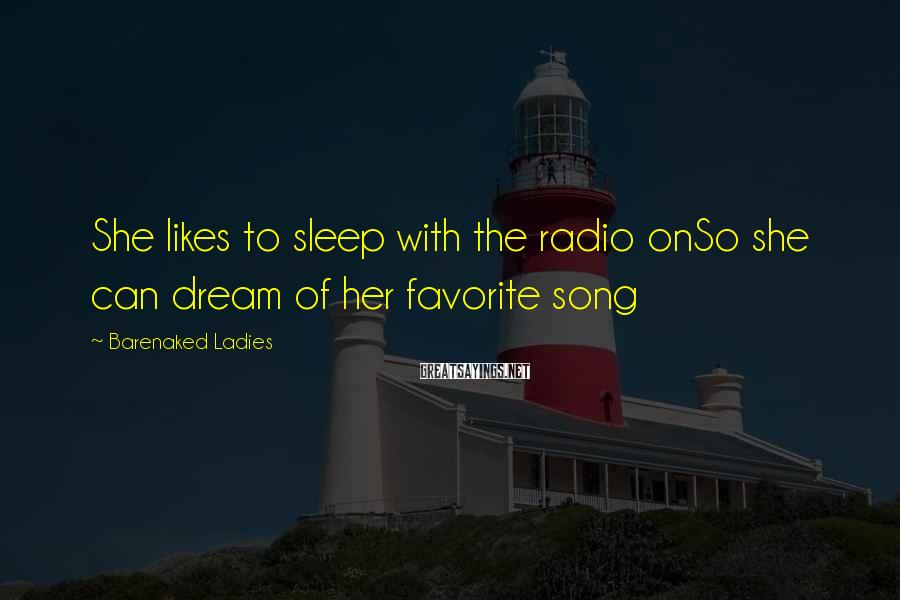 Barenaked Ladies Sayings: She likes to sleep with the radio onSo she can dream of her favorite song
