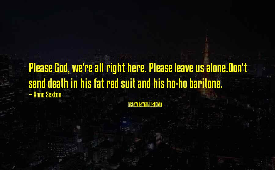Baritone Sayings By Anne Sexton: Please God, we're all right here. Please leave us alone.Don't send death in his fat