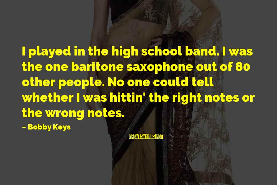 Baritone Sayings By Bobby Keys: I played in the high school band. I was the one baritone saxophone out of