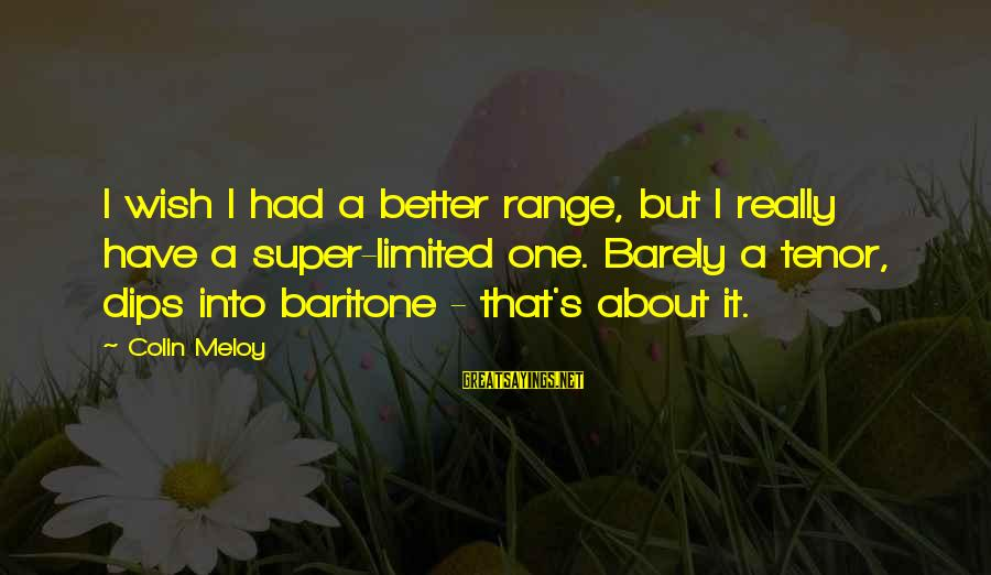 Baritone Sayings By Colin Meloy: I wish I had a better range, but I really have a super-limited one. Barely