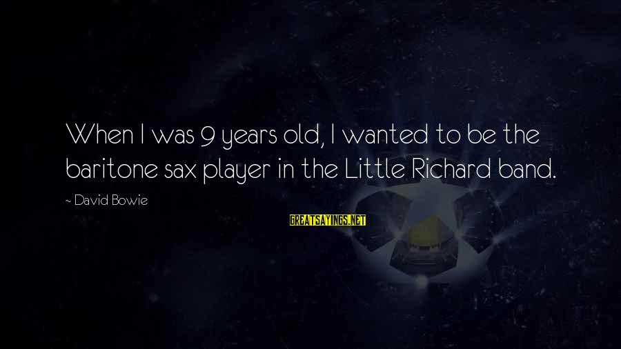 Baritone Sayings By David Bowie: When I was 9 years old, I wanted to be the baritone sax player in