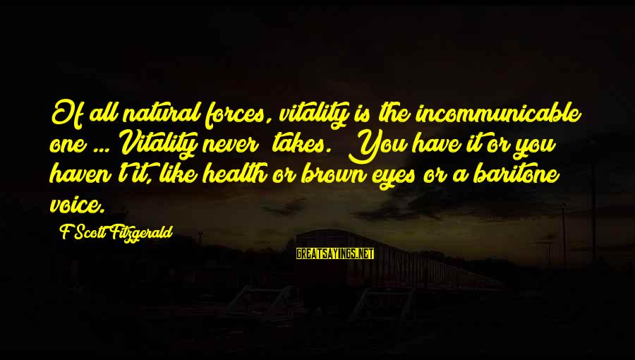 "Baritone Sayings By F Scott Fitzgerald: Of all natural forces, vitality is the incommunicable one ... Vitality never ""takes."" You have"
