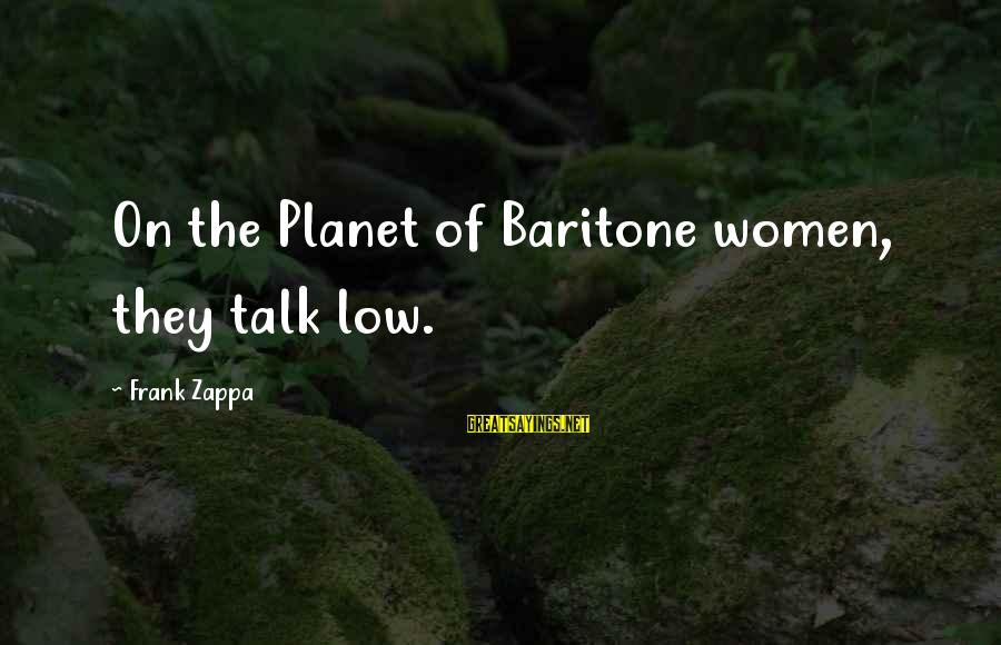 Baritone Sayings By Frank Zappa: On the Planet of Baritone women, they talk low.