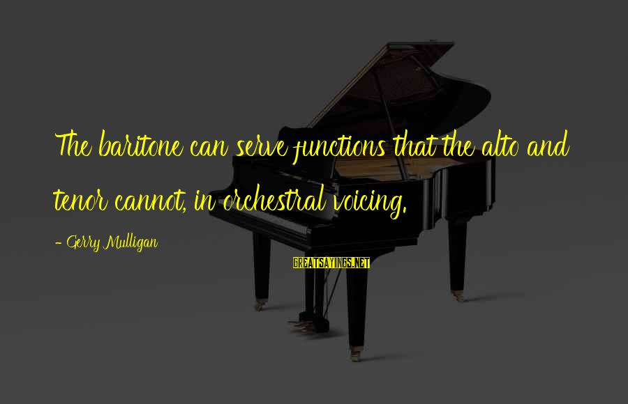 Baritone Sayings By Gerry Mulligan: The baritone can serve functions that the alto and tenor cannot, in orchestral voicing.