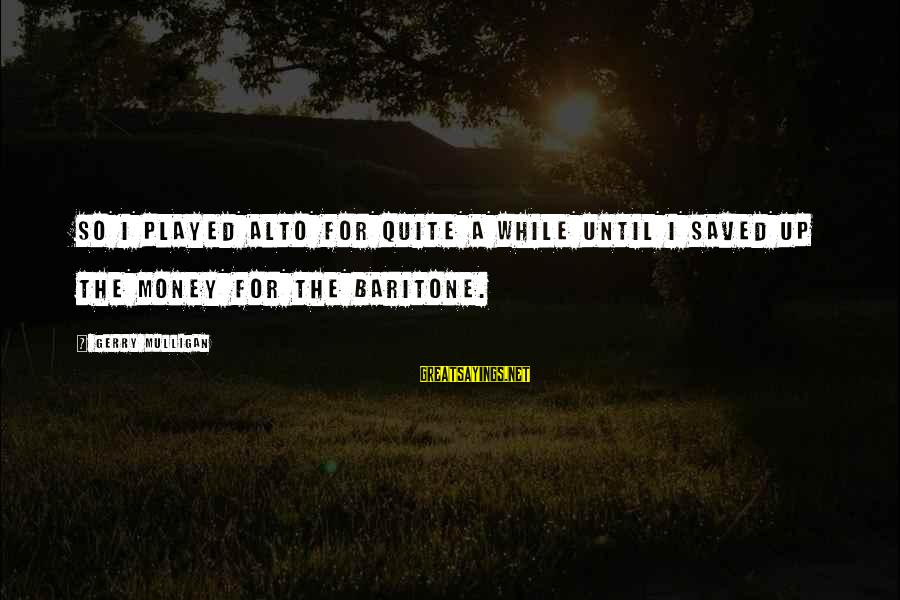 Baritone Sayings By Gerry Mulligan: So I played alto for quite a while until I saved up the money for