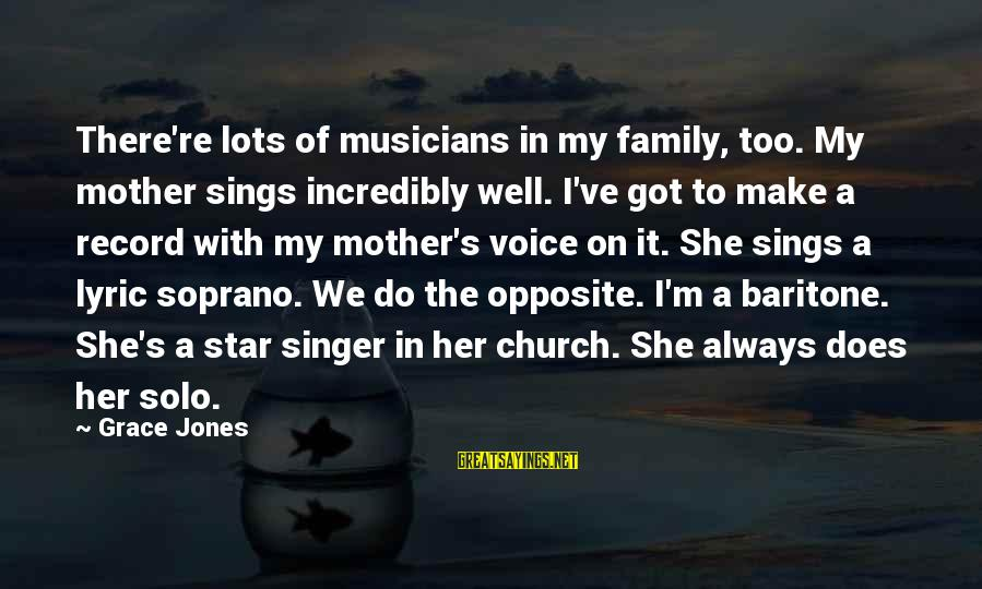 Baritone Sayings By Grace Jones: There're lots of musicians in my family, too. My mother sings incredibly well. I've got