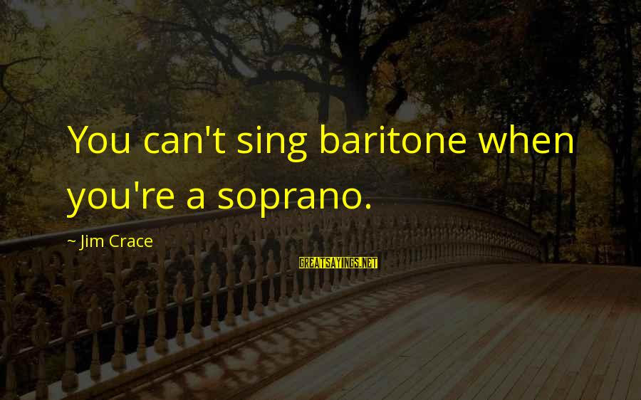 Baritone Sayings By Jim Crace: You can't sing baritone when you're a soprano.