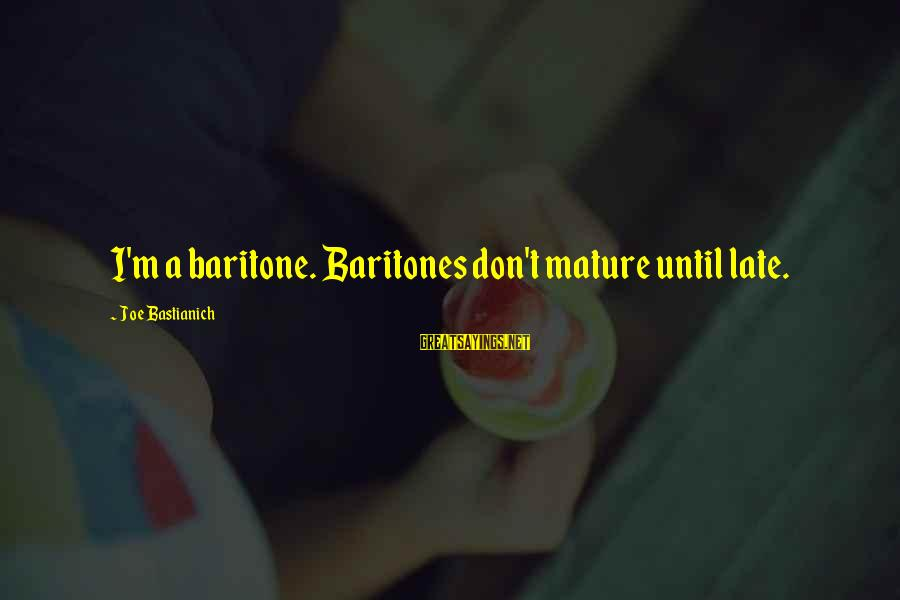 Baritone Sayings By Joe Bastianich: I'm a baritone. Baritones don't mature until late.
