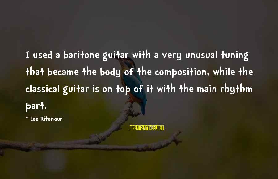 Baritone Sayings By Lee Ritenour: I used a baritone guitar with a very unusual tuning that became the body of