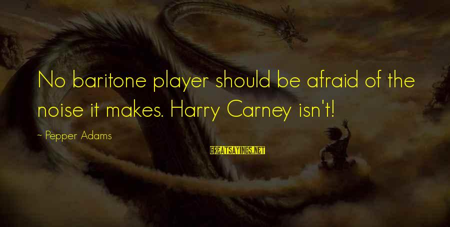 Baritone Sayings By Pepper Adams: No baritone player should be afraid of the noise it makes. Harry Carney isn't!