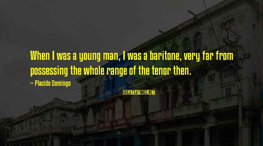 Baritone Sayings By Placido Domingo: When I was a young man, I was a baritone, very far from possessing the