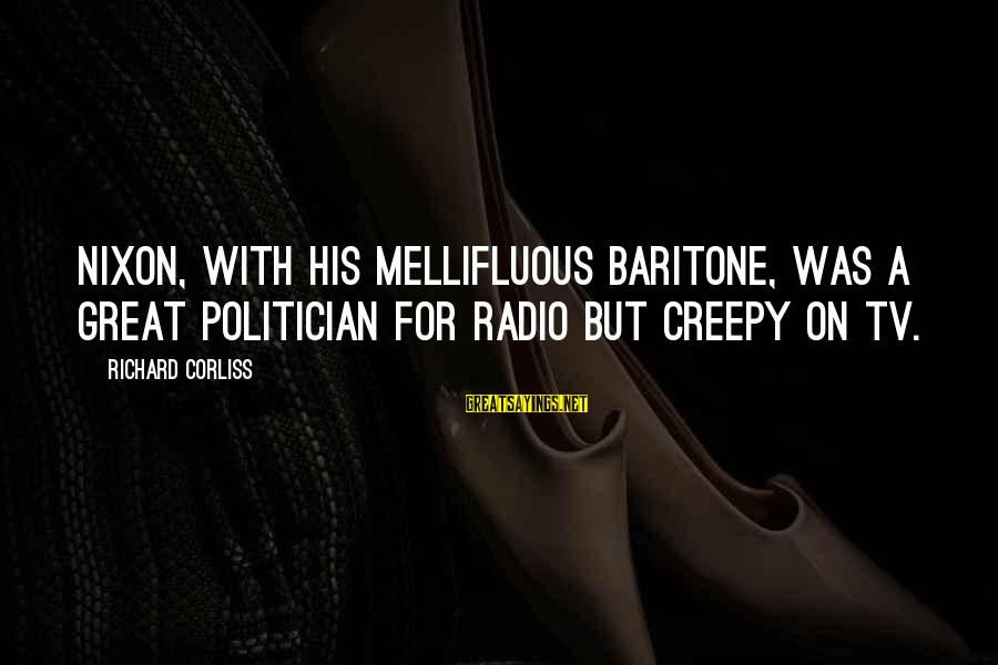 Baritone Sayings By Richard Corliss: Nixon, with his mellifluous baritone, was a great politician for radio but creepy on TV.