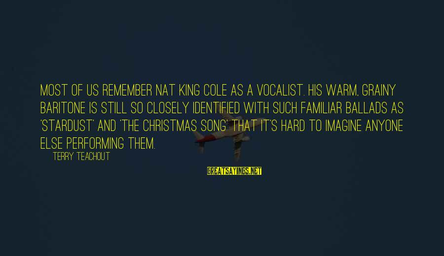 Baritone Sayings By Terry Teachout: Most of us remember Nat King Cole as a vocalist. His warm, grainy baritone is