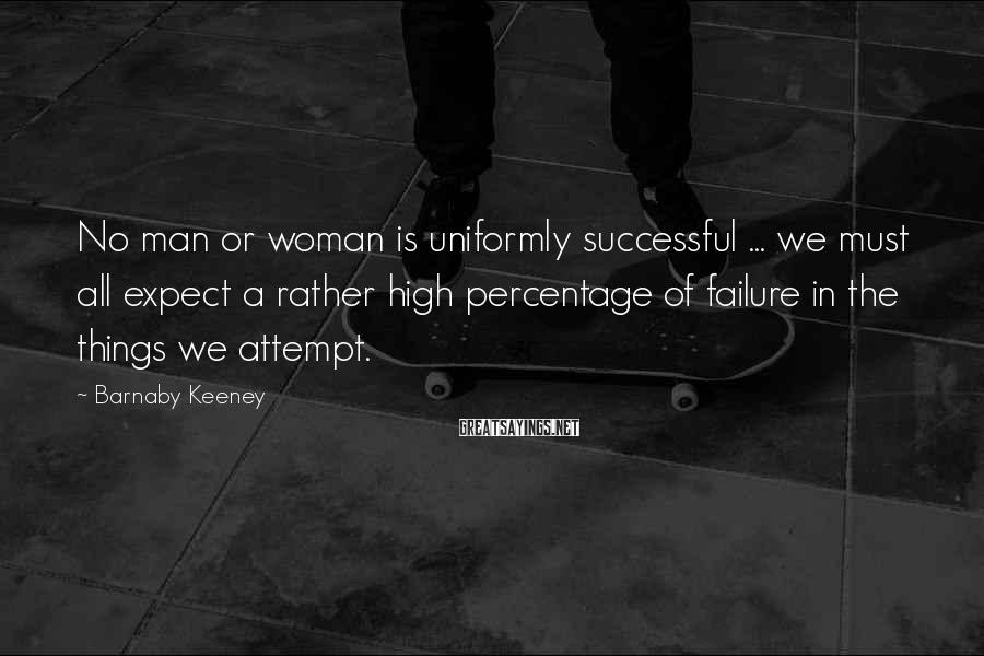 Barnaby Keeney Sayings: No man or woman is uniformly successful ... we must all expect a rather high