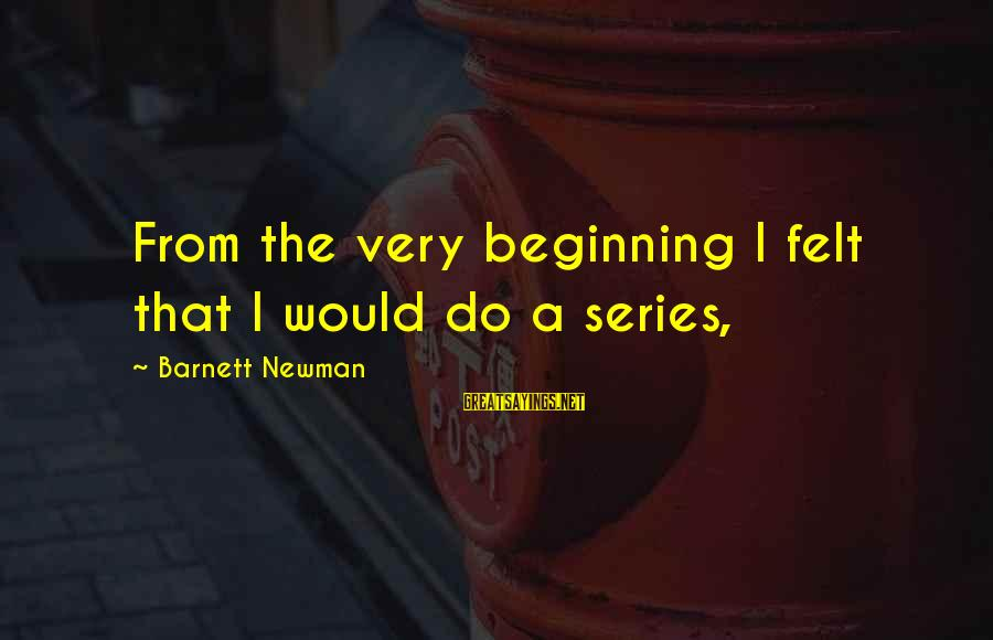Barnett Newman Sayings By Barnett Newman: From the very beginning I felt that I would do a series,