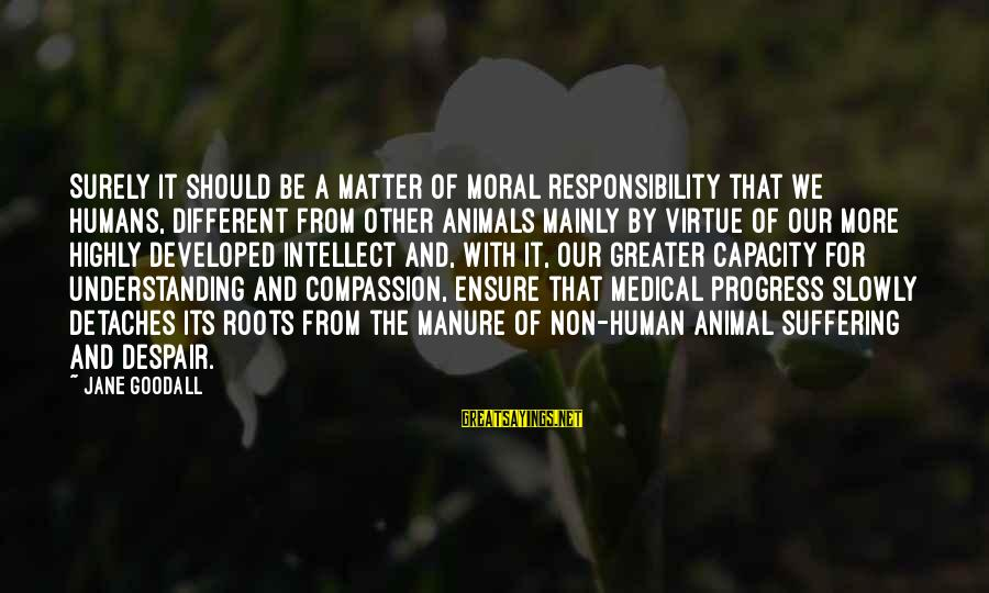 Barnett Newman Sayings By Jane Goodall: Surely it should be a matter of moral responsibility that we humans, different from other