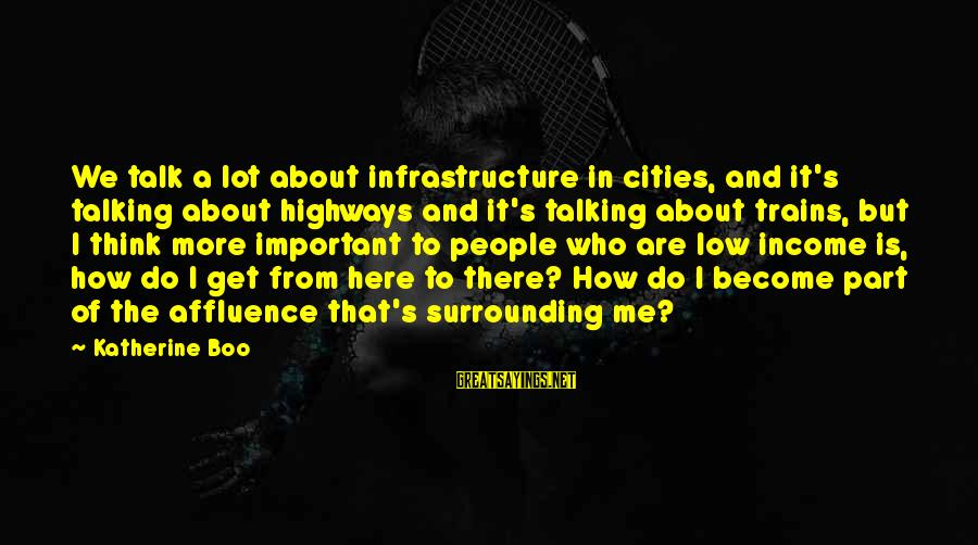 Barricading Sayings By Katherine Boo: We talk a lot about infrastructure in cities, and it's talking about highways and it's