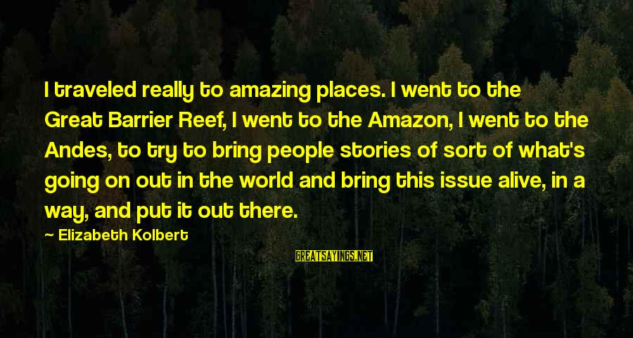Barrier Reef Sayings By Elizabeth Kolbert: I traveled really to amazing places. I went to the Great Barrier Reef, I went
