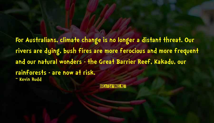 Barrier Reef Sayings By Kevin Rudd: For Australians, climate change is no longer a distant threat. Our rivers are dying, bush