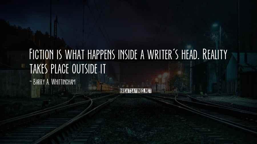 Barry A. Whittingham Sayings: Fiction is what happens inside a writer's head. Reality takes place outside it