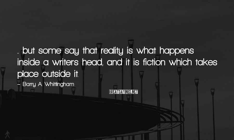 Barry A. Whittingham Sayings: ... but some say that reality is what happens inside a writer's head, and it