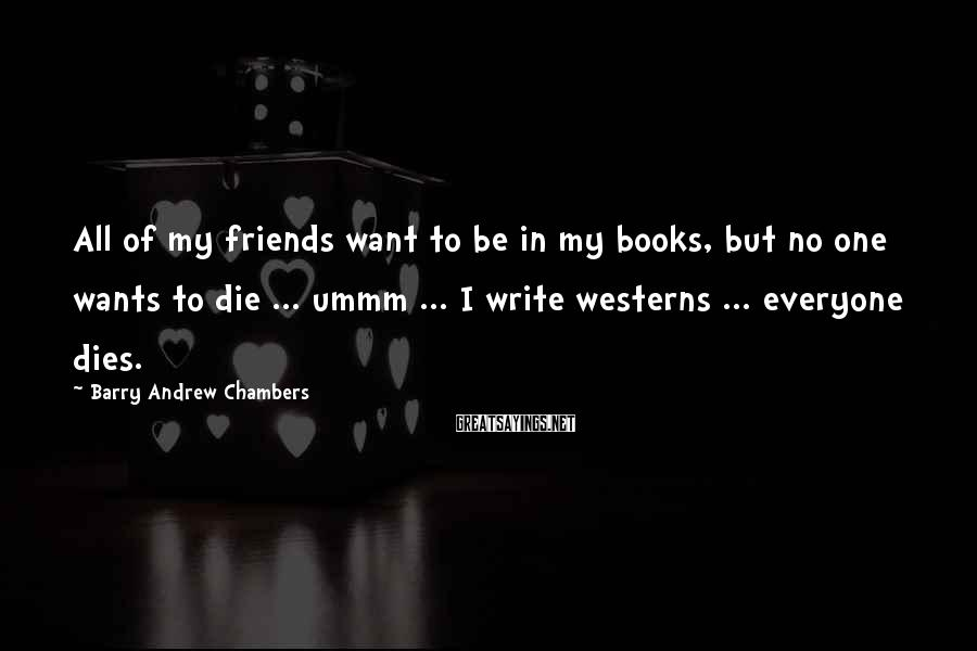 Barry Andrew Chambers Sayings: All of my friends want to be in my books, but no one wants to