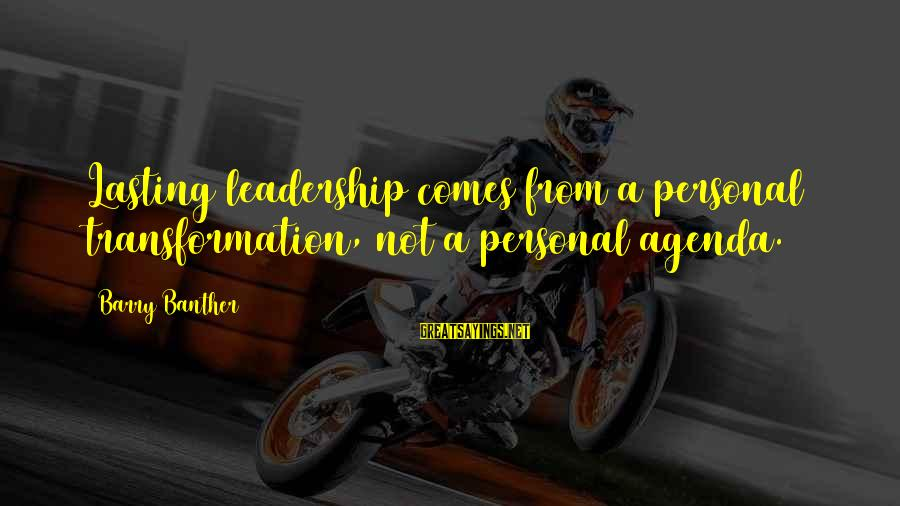 Barry Banther Sayings By Barry Banther: Lasting leadership comes from a personal transformation, not a personal agenda.