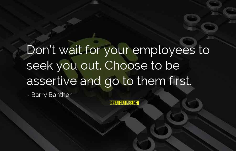 Barry Banther Sayings By Barry Banther: Don't wait for your employees to seek you out. Choose to be assertive and go