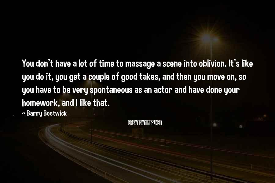 Barry Bostwick Sayings: You don't have a lot of time to massage a scene into oblivion. It's like