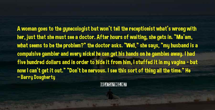Barry Dougherty Sayings: A woman goes to the gynecologist but won't tell the receptionist what's wrong with her,