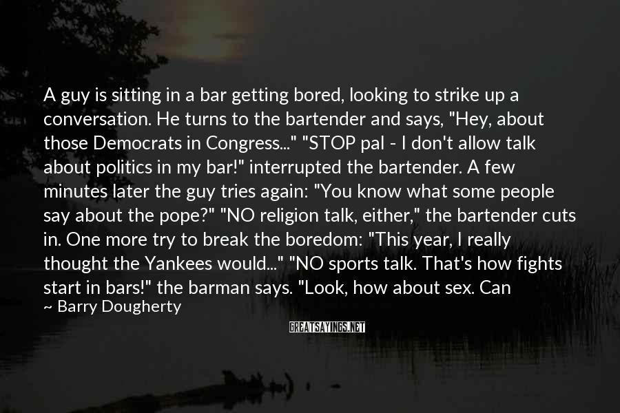 Barry Dougherty Sayings: A guy is sitting in a bar getting bored, looking to strike up a conversation.