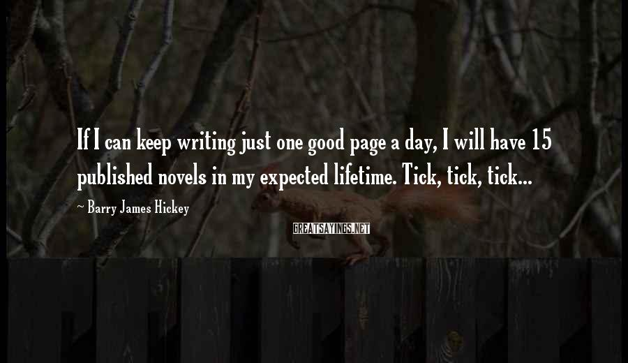 Barry James Hickey Sayings: If I can keep writing just one good page a day, I will have 15