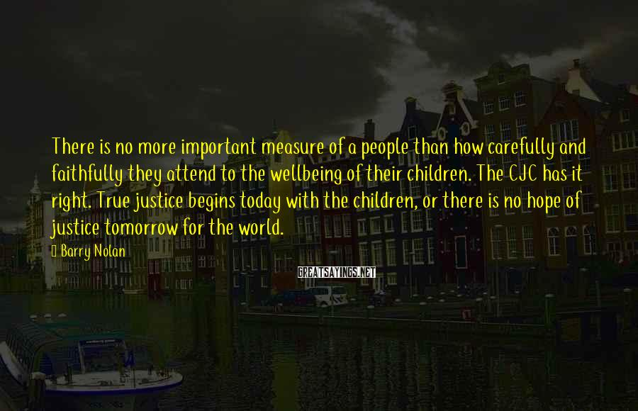 Barry Nolan Sayings: There is no more important measure of a people than how carefully and faithfully they