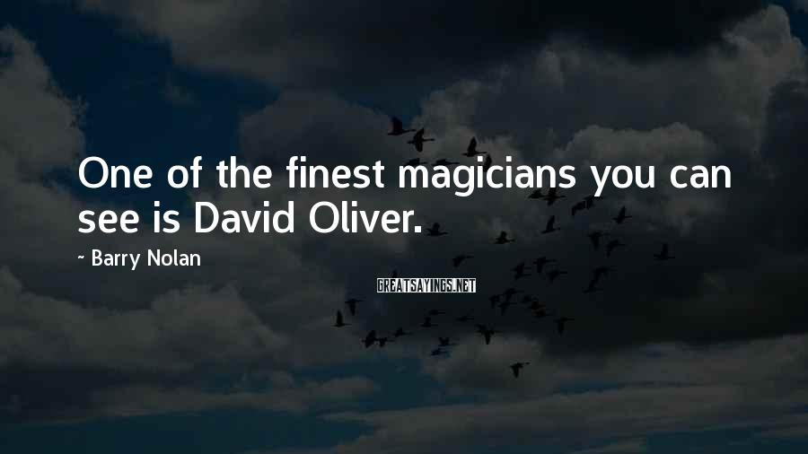 Barry Nolan Sayings: One of the finest magicians you can see is David Oliver.