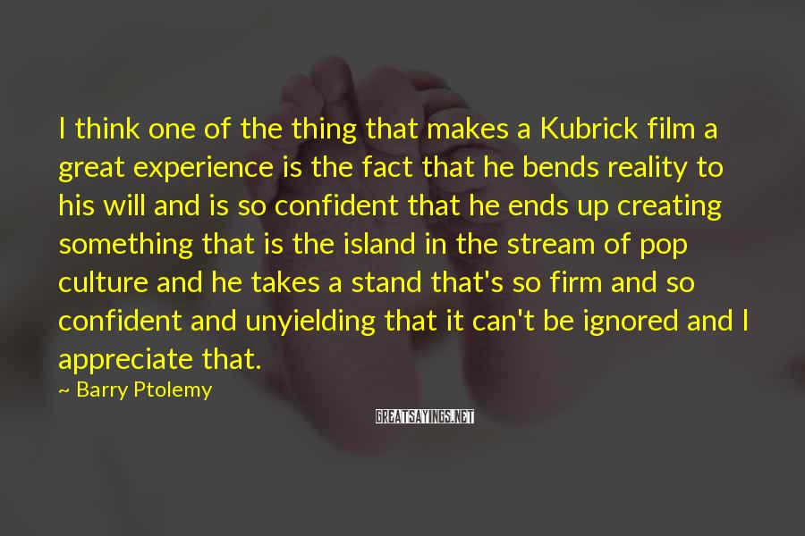 Barry Ptolemy Sayings: I think one of the thing that makes a Kubrick film a great experience is