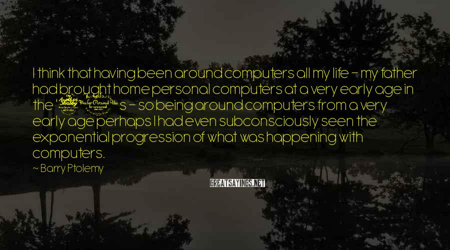 Barry Ptolemy Sayings: I think that having been around computers all my life - my father had brought
