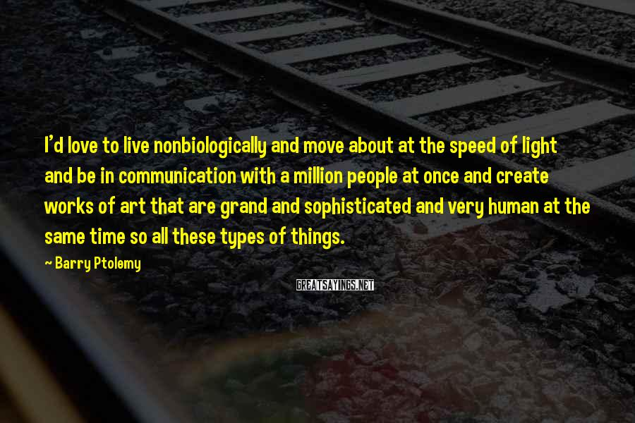 Barry Ptolemy Sayings: I'd love to live nonbiologically and move about at the speed of light and be