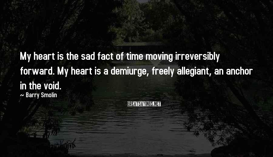 Barry Smolin Sayings: My heart is the sad fact of time moving irreversibly forward. My heart is a