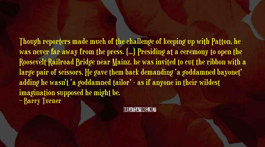 Barry Turner Sayings: Though reporters made much of the challenge of keeping up with Patton, he was never