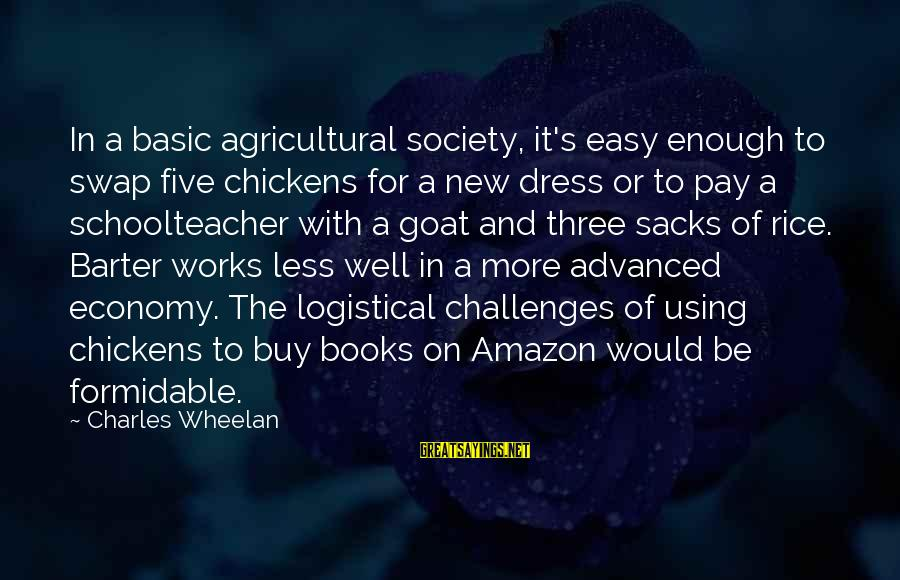 Barter Sayings By Charles Wheelan: In a basic agricultural society, it's easy enough to swap five chickens for a new