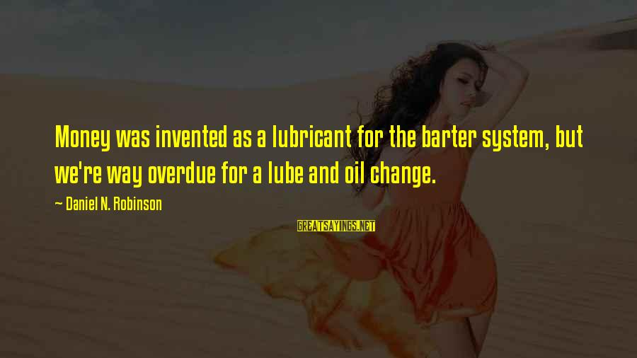 Barter Sayings By Daniel N. Robinson: Money was invented as a lubricant for the barter system, but we're way overdue for