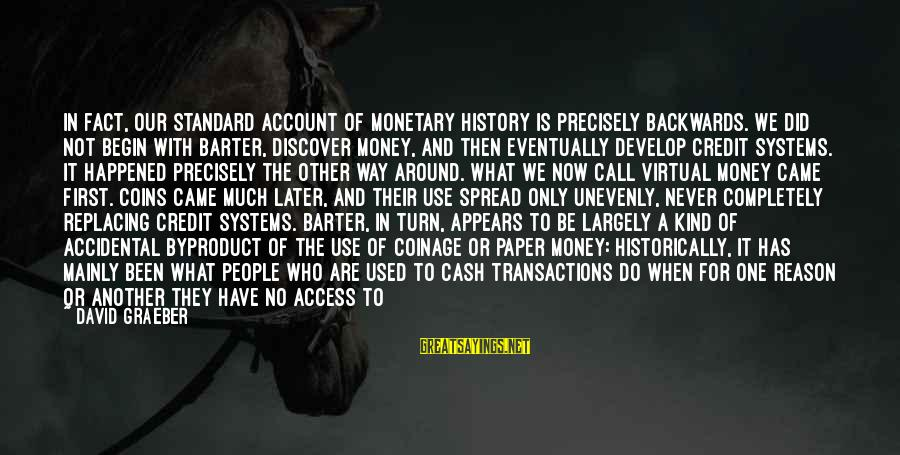 Barter Sayings By David Graeber: In fact, our standard account of monetary history is precisely backwards. We did not begin