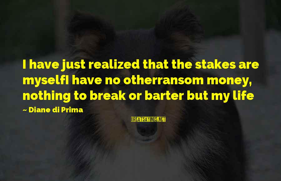 Barter Sayings By Diane Di Prima: I have just realized that the stakes are myselfI have no otherransom money, nothing to