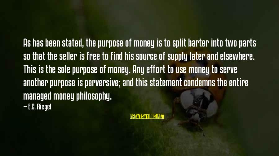 Barter Sayings By E.C. Riegel: As has been stated, the purpose of money is to split barter into two parts