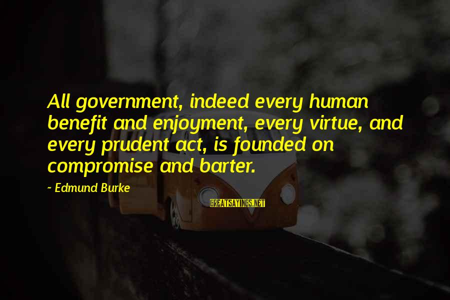 Barter Sayings By Edmund Burke: All government, indeed every human benefit and enjoyment, every virtue, and every prudent act, is
